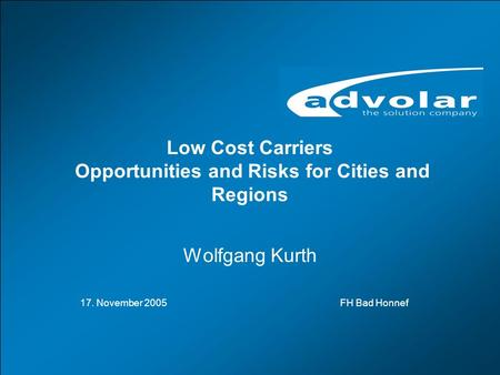 LCCs-Opportunities and Risks for Cities and Regions, Bad Honnef, 18.11.2005 www.advolar.com © 1 Low Cost Carriers Opportunities and Risks for Cities and.