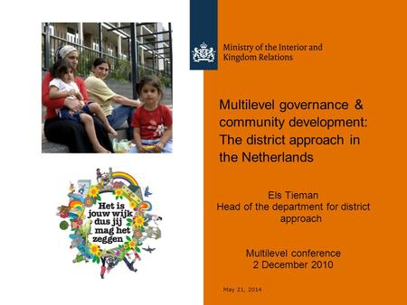 May 21, 2014 Multilevel governance & community development: The district approach in the Netherlands Els Tieman Head of the department for district approach.