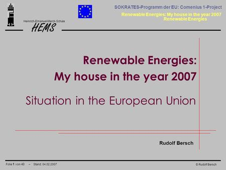 Folie 1 von 40 – Stand: 04.02.2007 HEMS Renewable Energies: My house in the year 2007 Heinrich-Emanuel-Merck-Schule SOKRATES-Programm der EU: Comenius.