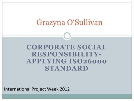 CORPORATE SOCIAL RESPONSIBILITY- APPLYING ISO26000 STANDARD Grazyna OSullivan International Project Week 2012.