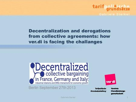 Berlin September 27th 2013 Decentralization and derogations from collective agreements: how ver.di is facing the challanges Gabriele Sterkel 1.