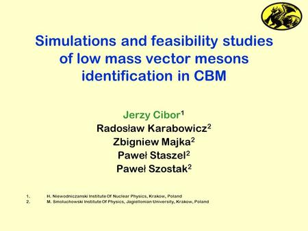 Simulations and feasibility studies of low mass vector mesons identification in CBM Jerzy Cibor 1 Rados ł aw Karabowicz 2 Zbigniew Majka 2 Pawe ł Staszel.