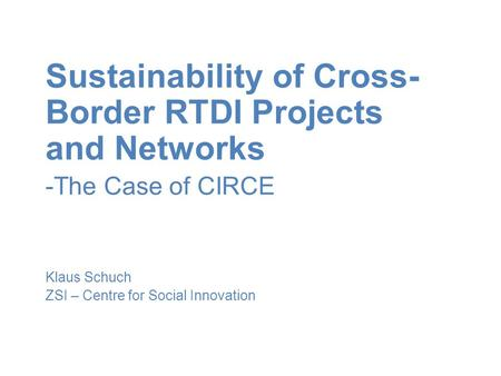 Sustainability of Cross- Border RTDI Projects and Networks -The Case of CIRCE Klaus Schuch ZSI – Centre for Social Innovation.