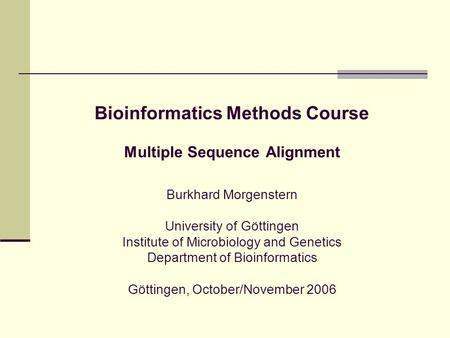 Bioinformatics Methods Course Multiple Sequence Alignment Burkhard Morgenstern University of Göttingen Institute of Microbiology and Genetics Department.