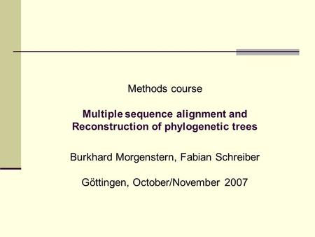 Methods course Multiple sequence alignment and Reconstruction of phylogenetic trees Burkhard Morgenstern, Fabian Schreiber Göttingen, October/November.