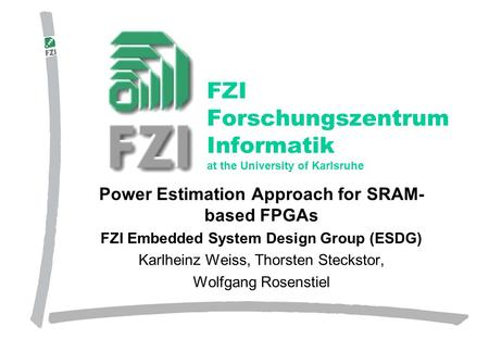 Forschungszentrum Informatik, Karlsruhe Power Estimation Approach for SRAM- based FPGAs FZI Embedded System Design Group (ESDG) Karlheinz Weiss, Thorsten.