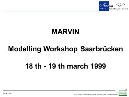 © Institut für Wirtschaftsinformatik, Universität des Saarlandes 1999 Slide 1/14 MARVIN Modelling Workshop Saarbrücken 18 th - 19 th march 1999.