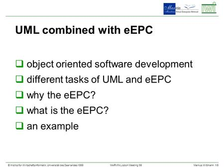© Institut für Wirtschaftsinformatik, Universität des Saarlandes 1999Markus Wittmann 1/9 MARVIN Lisbon Meeting 99 UML combined with eEPC qobject oriented.