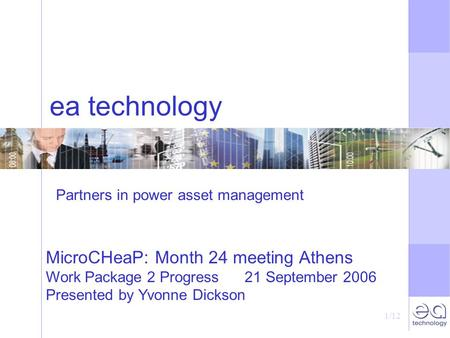 1/12 ea technology MicroCHeaP: Month 24 meeting Athens Work Package 2 Progress 21 September 2006 Presented by Yvonne Dickson Partners in power asset management.