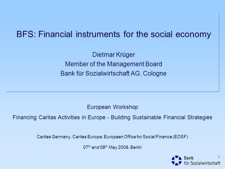 BFS: Financial instruments for the social economy Dietmar Krüger Member of the Management Board Bank für Sozialwirtschaft AG, Cologne European Workshop.
