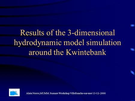 Results of the 3-dimensional hydrodynamic model simulation around the Kwintebank Alain Norro,MUMM. Sumare Workshop Villefranche-sur-mer 13-12- 2000.