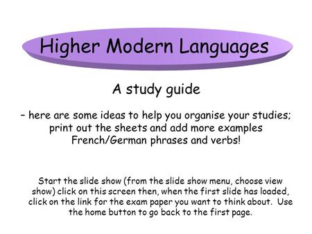 Higher Modern Languages A study guide Start the slide show (from the slide show menu, choose view show) click on this screen then, when the first slide.