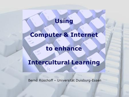Using Computer & Internet to enhance Intercultural Learning Bernd Rüschoff – Universität Duisburg-Essen.
