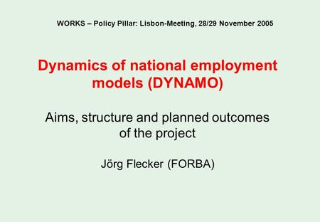 Dynamics of national employment models (DYNAMO) Aims, structure and planned outcomes of the project Jörg Flecker (FORBA) WORKS – Policy Pillar: Lisbon-Meeting,