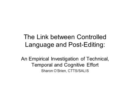 The Link between Controlled Language and Post-Editing: An Empirical Investigation of Technical, Temporal and Cognitive Effort Sharon OBrien, CTTS/SALIS.