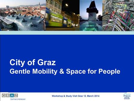 Workshop & Study Visit Graz 12. March 2014 Gerhard Ablasser City of Graz Gentle Mobility & Space for People.