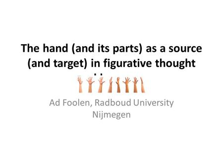 The hand (and its parts) as a source (and target) in figurative thought and language Ad Foolen, Radboud University Nijmegen.