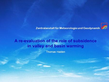 Zentralanstalt für Meteorologie und Geodynamik A re-evaluation of the role of subsidence in valley and basin warming Thomas Haiden.