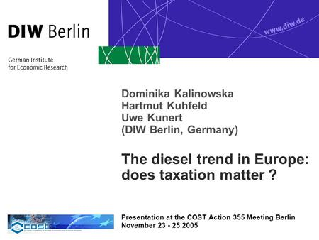 Dominika Kalinowska Hartmut Kuhfeld Uwe Kunert (DIW Berlin, Germany) The diesel trend in Europe: does taxation matter ? Presentation at the COST Action.