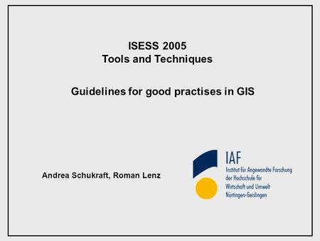 ISESS 2005 Tools and Techniques Guidelines for good practises in GIS Andrea Schukraft, Roman Lenz.