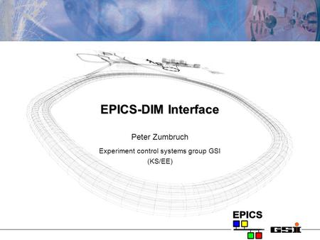 EPICS-DIM Interface Peter Zumbruch Experiment control systems group GSI (KS/EE)