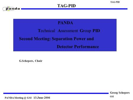 PANDA GSI 13.June 2006 TAG-PID Georg Schepers PANDA Technical Assessment Group PID Second Meeting: Separation Power and Detector Performance.