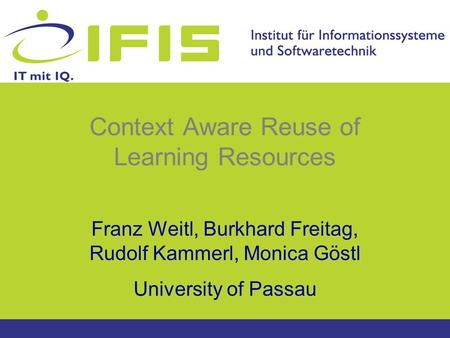 Context Aware Reuse of Learning Resources Franz Weitl, Burkhard Freitag, Rudolf Kammerl, Monica Göstl University of Passau.