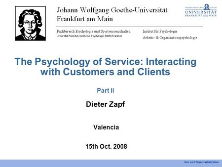 Hier wird Wissen Wirklichkeit The Psychology of Service: Interacting with Customers and Clients Part II Dieter Zapf Valencia 15th Oct. 2008.