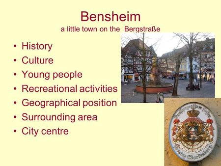 Bensheim a little town on the Bergstraße History Culture Young people Recreational activities Geographical position Surrounding area City centre.