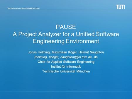 Technische Universität München PAUSE A Project Analyzer for a Unified Software Engineering Environment Jonas Helming, Maximilian Kögel, Helmut Naughton.