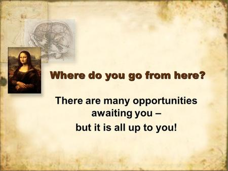 Where do you go from here? There are many opportunities awaiting you – but it is all up to you! There are many opportunities awaiting you – but it is all.