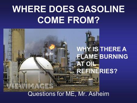 WHERE DOES GASOLINE COME FROM? Questions for ME, Mr. Asheim WHY IS THERE A FLAME BURNING AT OIL REFINERIES?