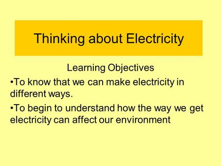 Thinking about Electricity Learning Objectives To know that we can make electricity in different ways. To begin to understand how the way we get electricity.