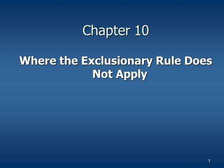 1 Chapter 10 Where the Exclusionary Rule Does Not Apply.