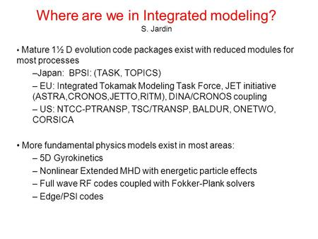Where are we in Integrated modeling? S. Jardin Mature 1½ D evolution code packages exist with reduced modules for most processes –Japan: BPSI: (TASK, TOPICS)