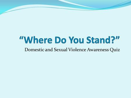 Domestic and Sexual Violence Awareness Quiz. Where Do You Stand? Choose true or false in response to the following statements Stand to the LEFT of.
