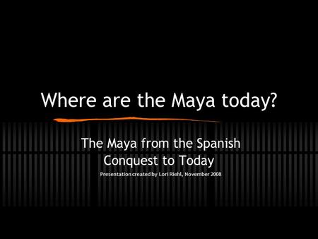 Where are the Maya today? The Maya from the Spanish Conquest to Today Presentation created by Lori Riehl, November 2008.