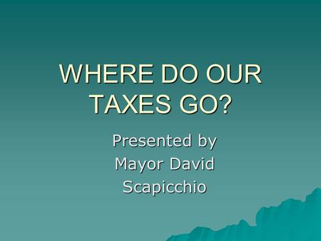 WHERE DO OUR TAXES GO? Presented by Mayor David Scapicchio.
