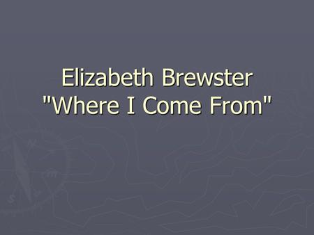 Elizabeth Brewster Where I Come From. Brief overview The poem is about how our personal identity is strongly influenced by the places we have lived.