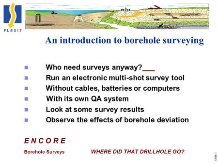 Slide 1 An introduction to borehole surveying Who need surveys anyway? Run an electronic multi-shot survey tool Without cables, batteries or computers.