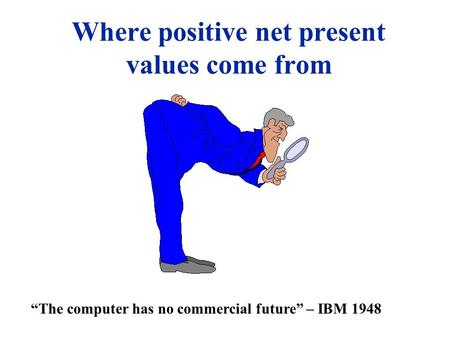 Where positive net present values come from The computer has no commercial future – IBM 1948.