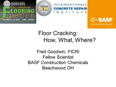 Floor Cracking: How, What, Where? Fred Goodwin, FICRI Fellow Scientist BASF Construction Chemicals Beachwood OH.