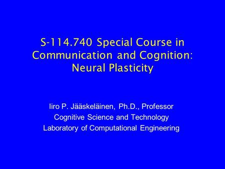 S-114.740 Special Course in Communication and Cognition: Neural Plasticity Iiro P. Jääskeläinen, Ph.D., Professor Cognitive Science and Technology Laboratory.
