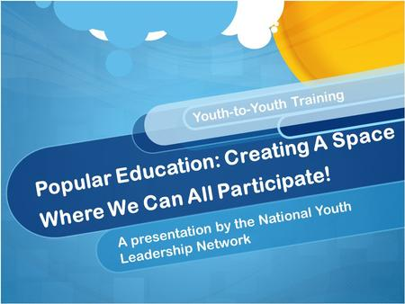 Popular Education: Creating A Space Where We Can All Participate! A presentation by the National Youth Leadership Network Youth-to-Youth Training.
