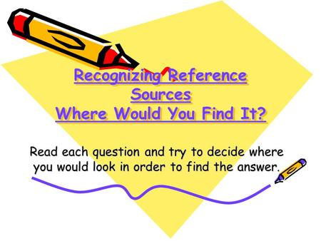 Recognizing Reference Sources Where Would You Find It? Read each question and try to decide where you would look in order to find the answer.
