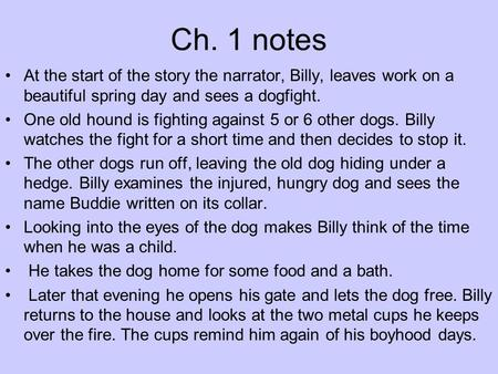 Ch. 1 notes At the start of the story the narrator, Billy, leaves work on a beautiful spring day and sees a dogfight. One old hound is fighting against.