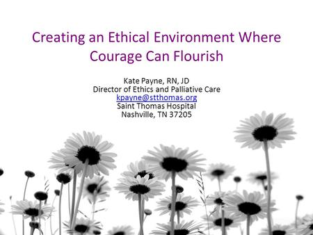 Creating an Ethical Environment Where Courage Can Flourish Kate Payne, RN, JD Director of Ethics and Palliative Care Saint Thomas Hospital.