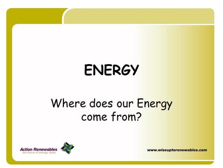 ENERGY Where does our Energy come from?. Where does our energy come from for…? Electric light Mobile phones Power for your mp3 TV Hot Water.
