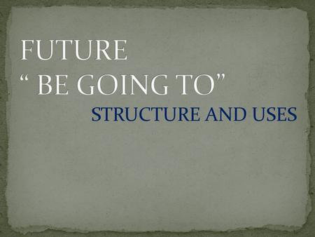 STRUCTURE AND USES. 1.STRUCTURE (affirmative) SUBJECT AUXILIARY VERB TO BE (am/is/are) + GOING TO (INVARIABLE) MAIN VERB en INFINITIVO SIN TO complements.