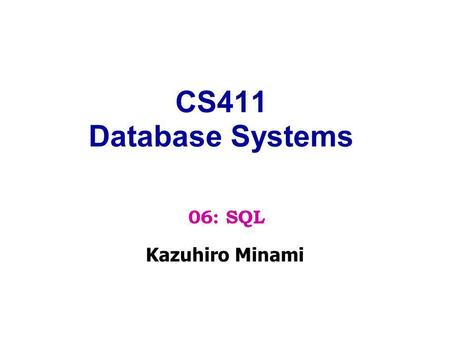 CS411 Database Systems Kazuhiro Minami 06: SQL. SQL = Structured Query Language Standard language for querying and manipulating data Has similar capabilities.